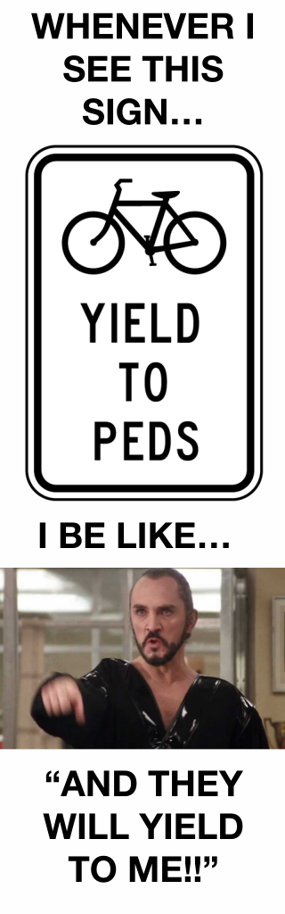 Whenever I see a YIELD TO PED sign, I be like Zod,